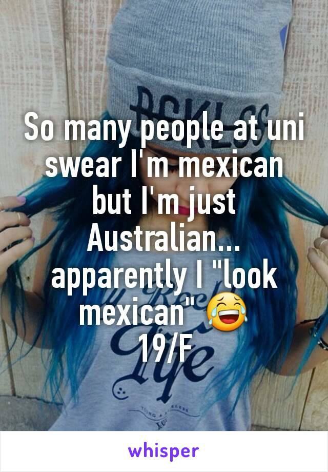 "So many people at uni swear I'm mexican but I'm just Australian... apparently I ""look mexican"" 😂 19/F"