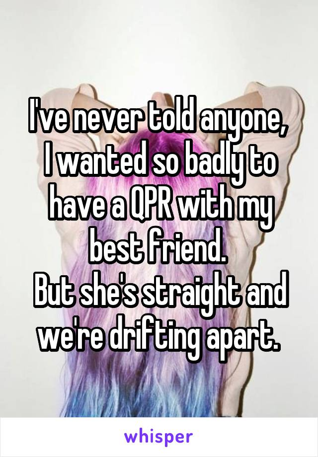 I've never told anyone,  I wanted so badly to have a QPR with my best friend.  But she's straight and we're drifting apart.