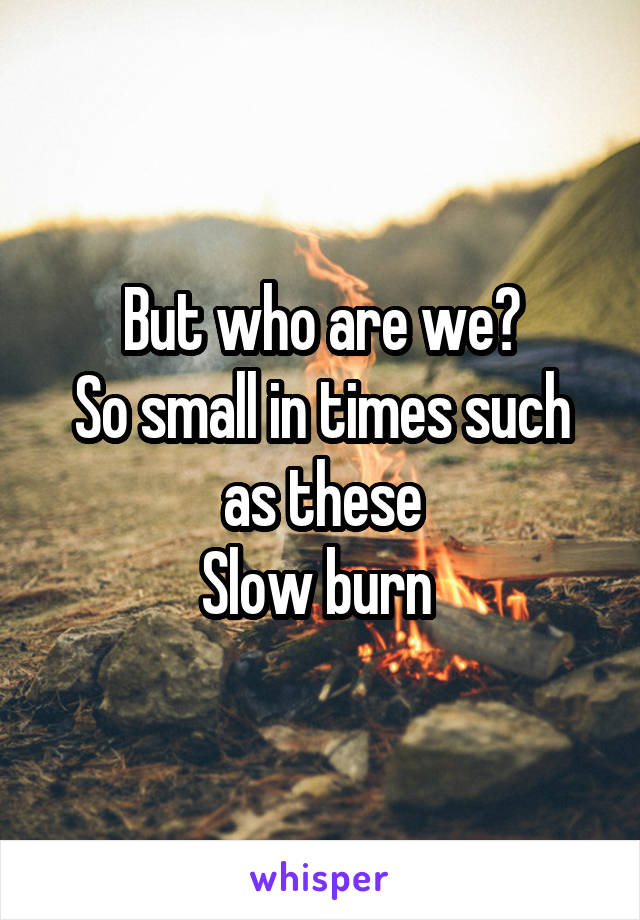 But who are we? So small in times such as these Slow burn