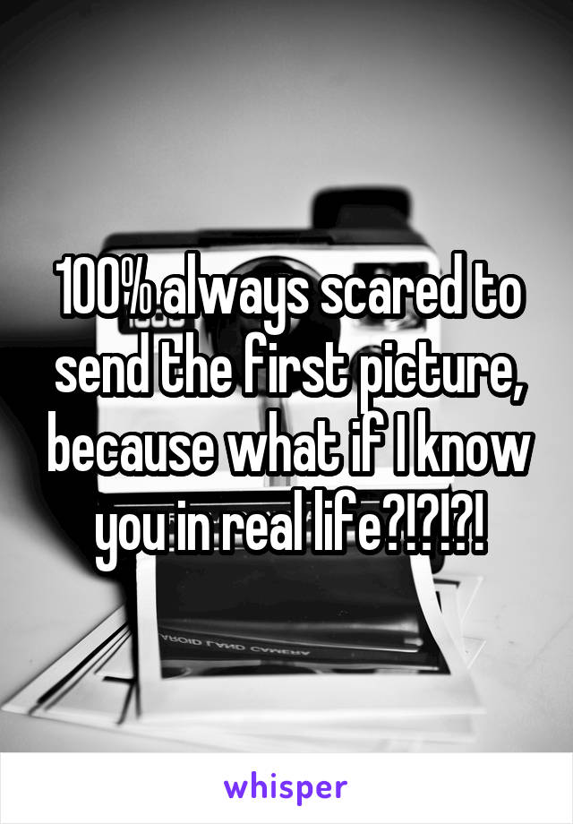 100% always scared to send the first picture, because what if I know you in real life?!?!?!
