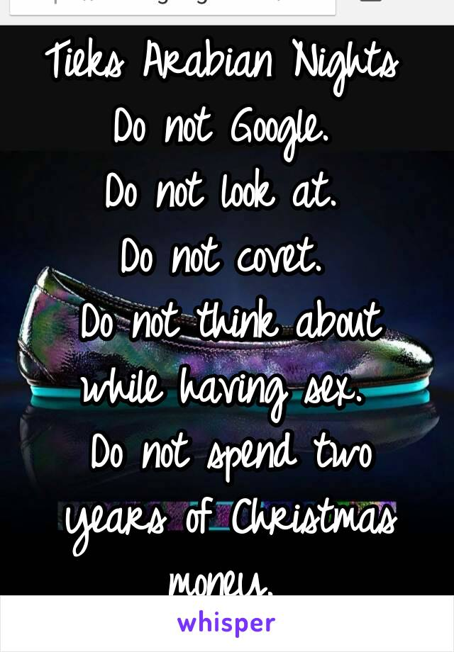 Tieks Arabian Nights  Do not Google.  Do not look at.  Do not covet.  Do not think about while having sex.  Do not spend two years of Christmas money.
