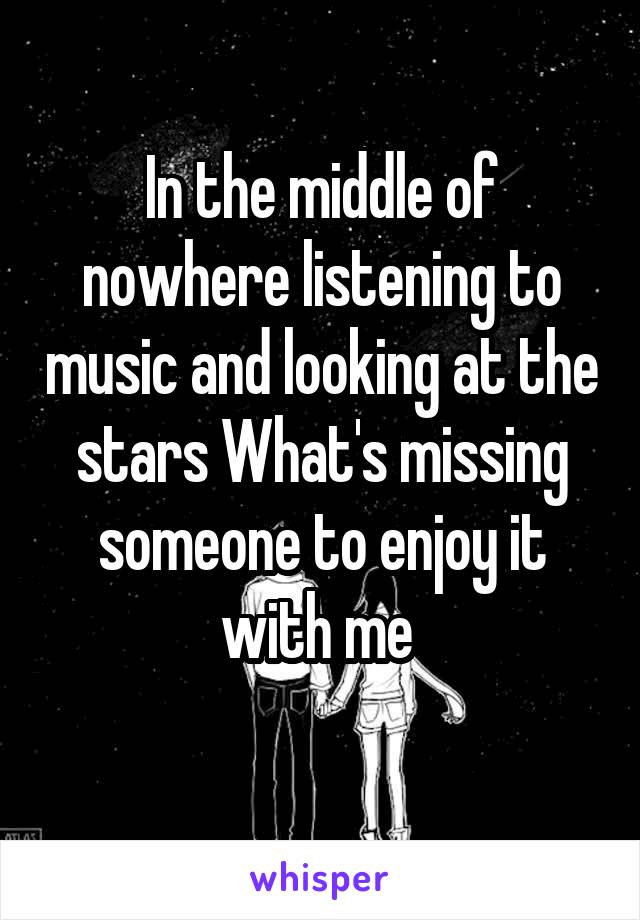 In the middle of nowhere listening to music and looking at the stars What's missing someone to enjoy it with me