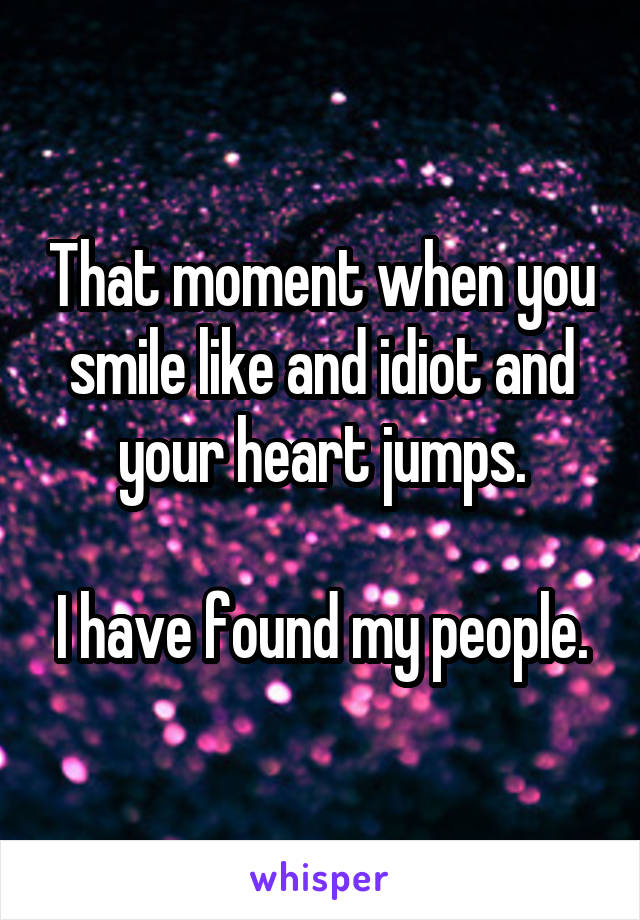 That moment when you smile like and idiot and your heart jumps.  I have found my people.