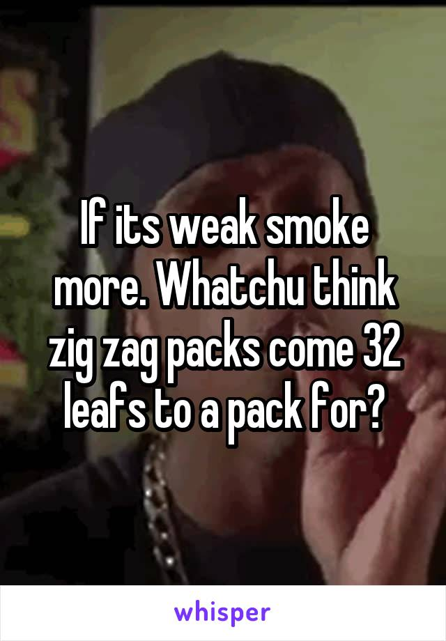 If its weak smoke more. Whatchu think zig zag packs come 32 leafs to a pack for?