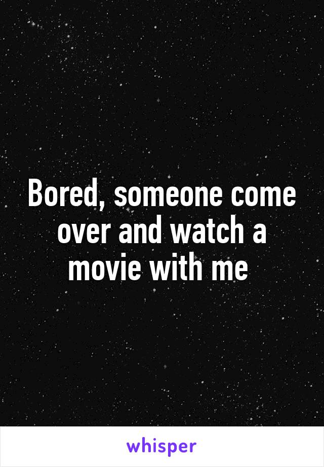 Bored, someone come over and watch a movie with me