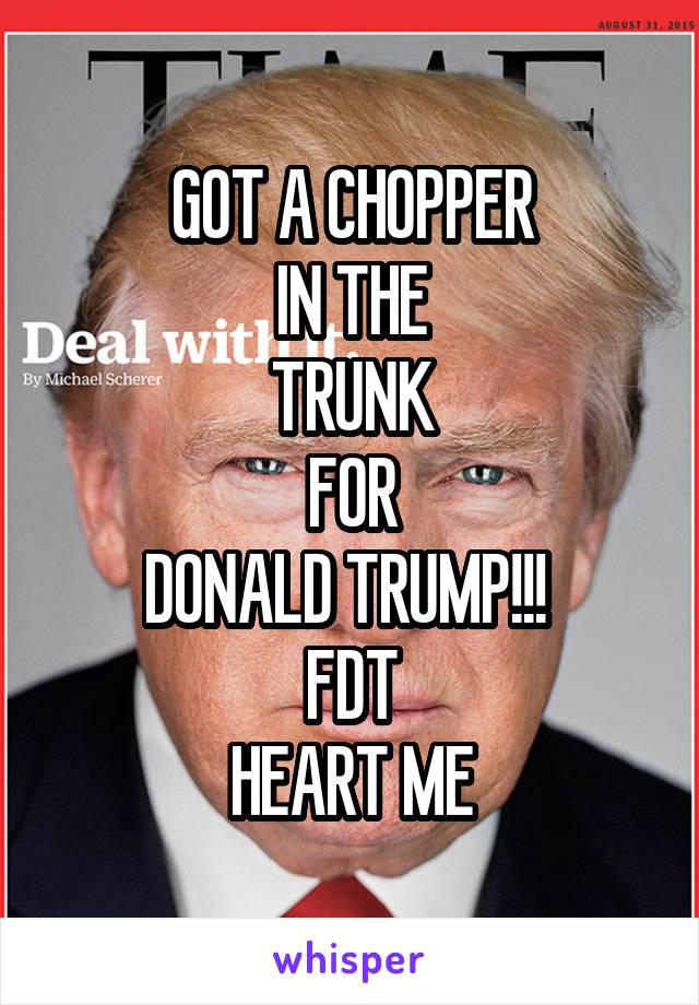 GOT A CHOPPER IN THE TRUNK FOR DONALD TRUMP!!!  FDT HEART ME