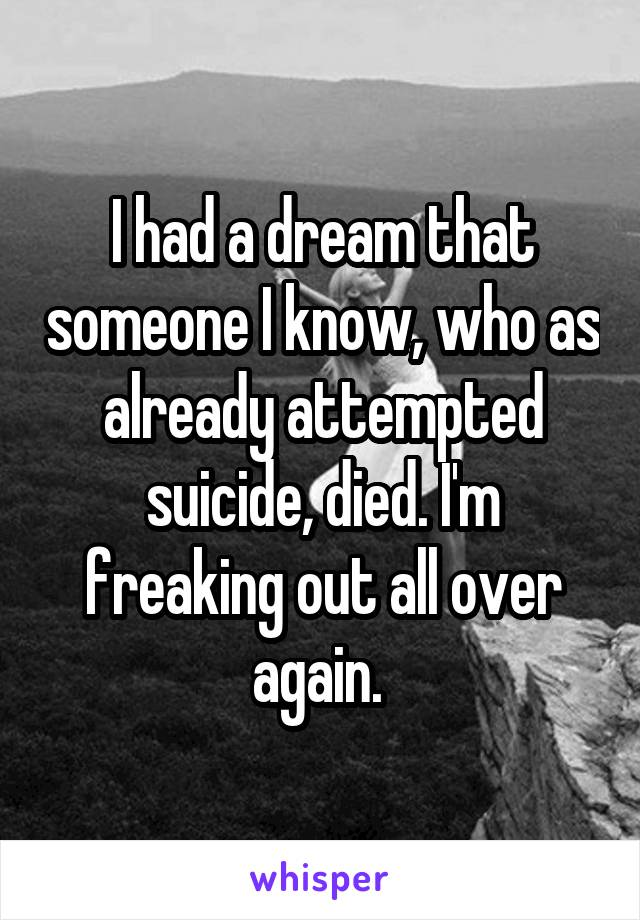 I had a dream that someone I know, who as already attempted suicide, died. I'm freaking out all over again.
