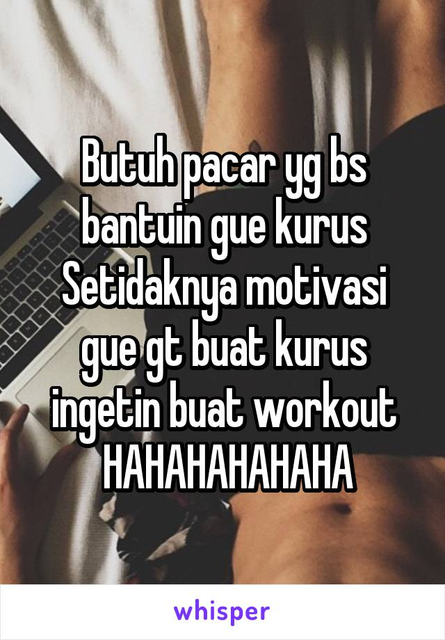 Butuh pacar yg bs bantuin gue kurus Setidaknya motivasi gue gt buat kurus ingetin buat workout  HAHAHAHAHAHA