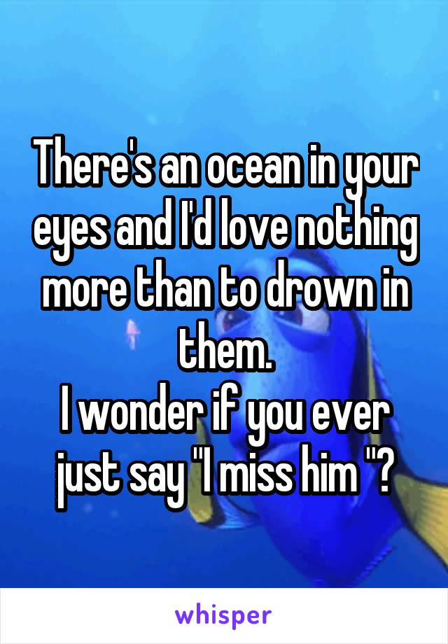 """There's an ocean in your eyes and I'd love nothing more than to drown in them. I wonder if you ever just say """"I miss him """"?"""