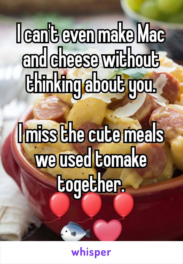 I can't even make Mac and cheese without thinking about you.  I miss the cute meals we used tomake together. 🎈🎈🎈 🐟❤