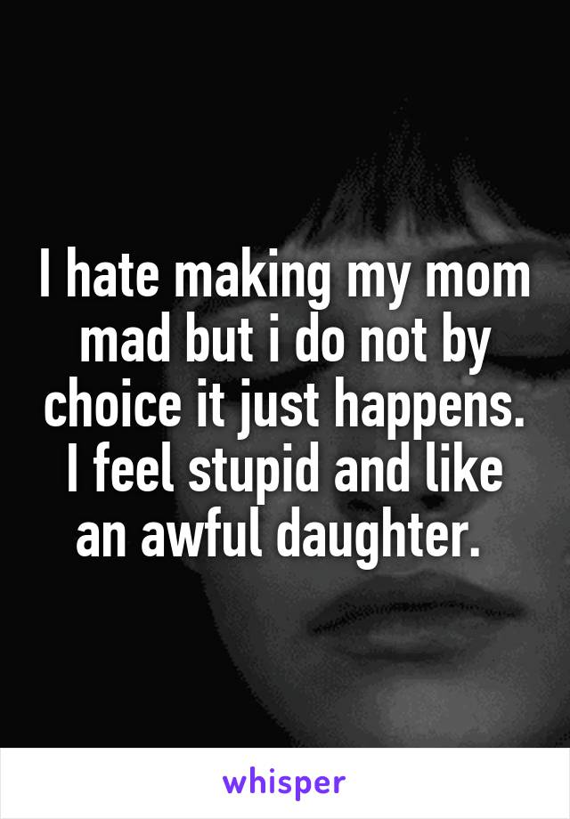 I hate making my mom mad but i do not by choice it just happens. I feel stupid and like an awful daughter.