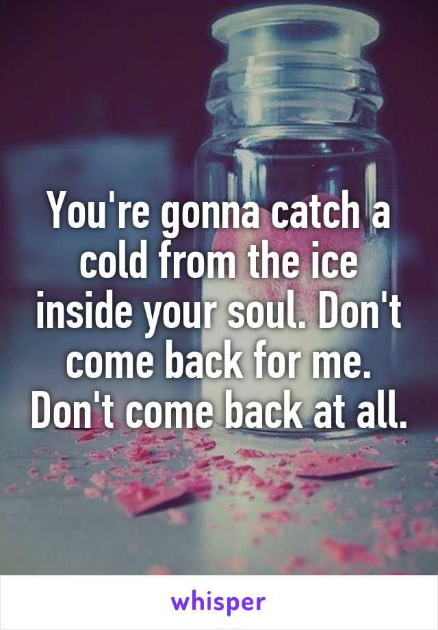 You're gonna catch a cold from the ice inside your soul. Don't come back for me. Don't come back at all.