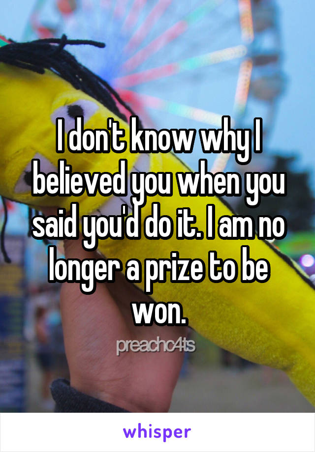 I don't know why I believed you when you said you'd do it. I am no longer a prize to be won.