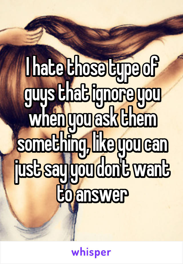 I hate those type of guys that ignore you when you ask them something, like you can just say you don't want to answer