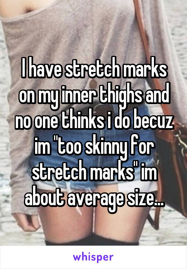 "I have stretch marks on my inner thighs and no one thinks i do becuz im ""too skinny for stretch marks"" im about average size..."