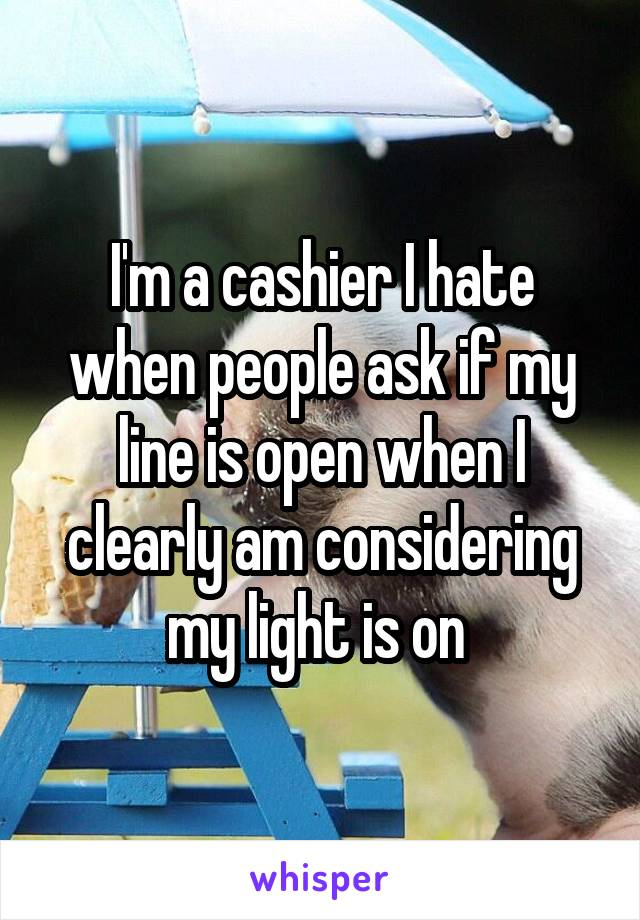 I'm a cashier I hate when people ask if my line is open when I clearly am considering my light is on
