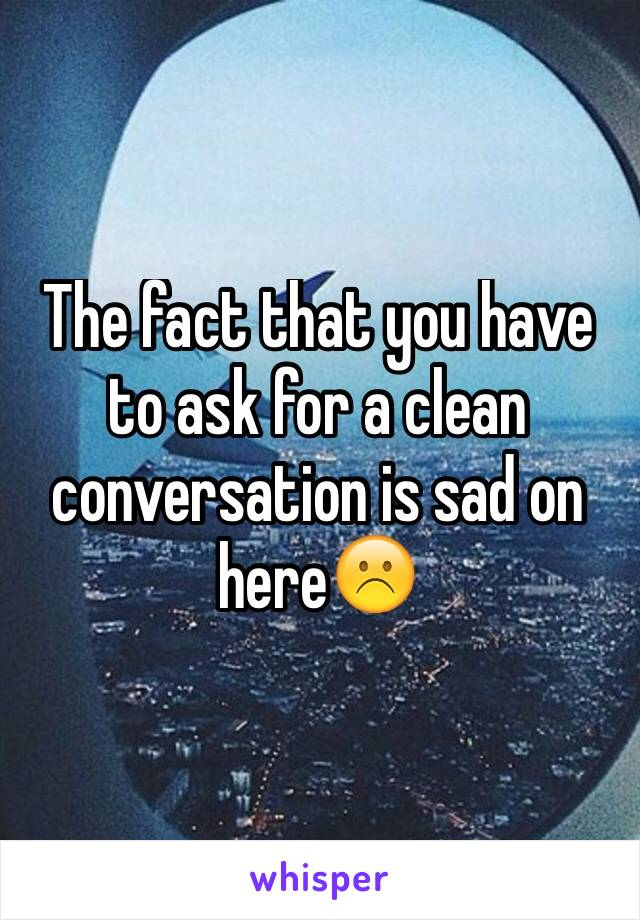 The fact that you have to ask for a clean conversation is sad on here☹️