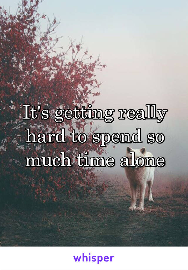 It's getting really hard to spend so much time alone