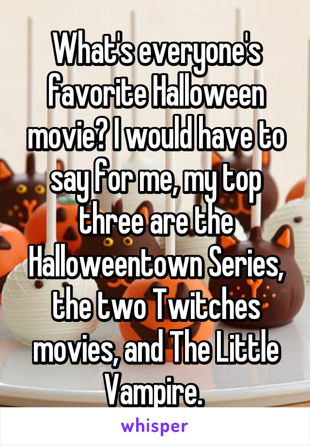 What's everyone's favorite Halloween movie? I would have to say for me, my top three are the Halloweentown Series, the two Twitches movies, and The Little Vampire.