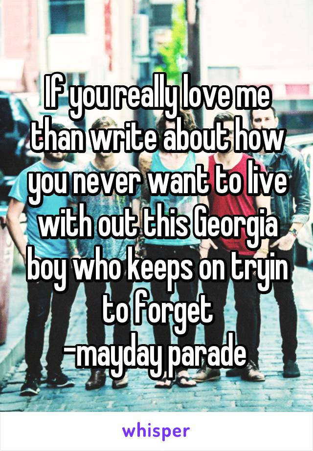 If you really love me than write about how you never want to live with out this Georgia boy who keeps on tryin to forget -mayday parade