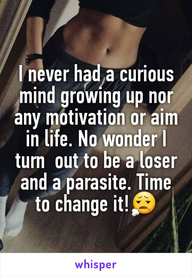 I never had a curious mind growing up nor any motivation or aim in life. No wonder I turn  out to be a loser and a parasite. Time to change it!😧