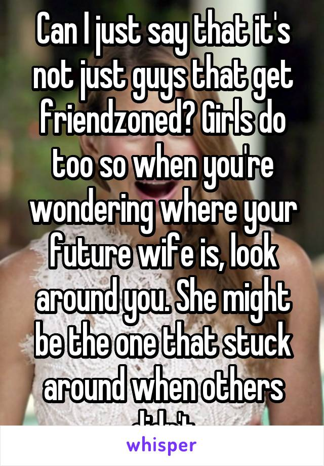 Can I just say that it's not just guys that get friendzoned? Girls do too so when you're wondering where your future wife is, look around you. She might be the one that stuck around when others didn't