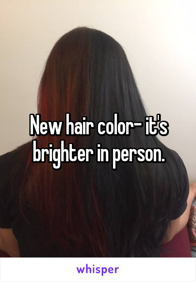 New hair color- it's brighter in person.