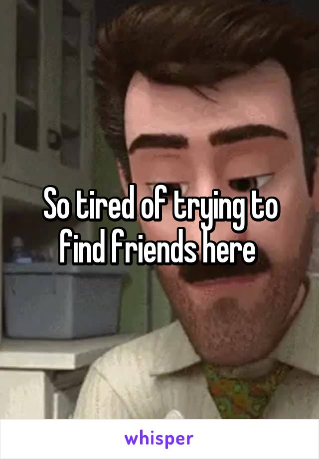 So tired of trying to find friends here