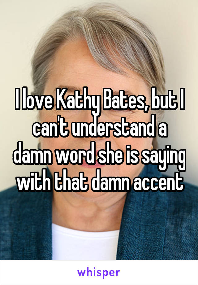 I love Kathy Bates, but I can't understand a damn word she is saying with that damn accent