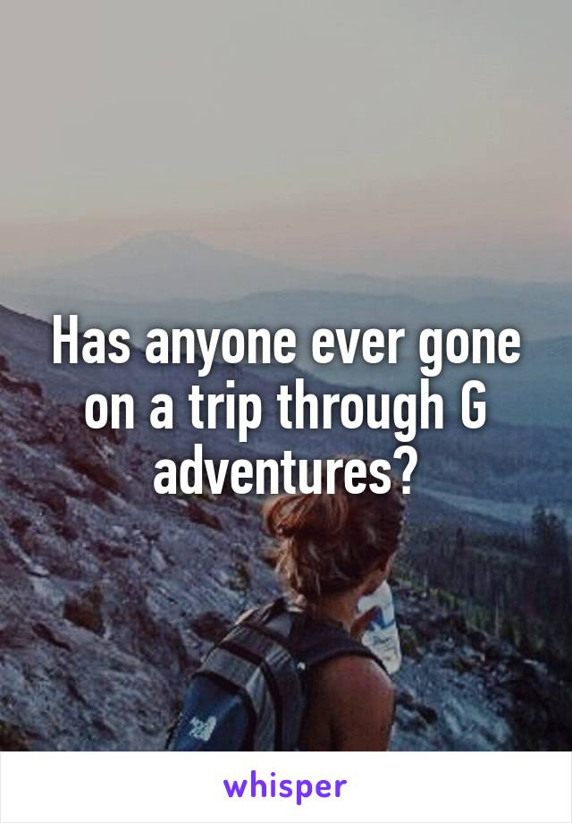 Has anyone ever gone on a trip through G adventures?