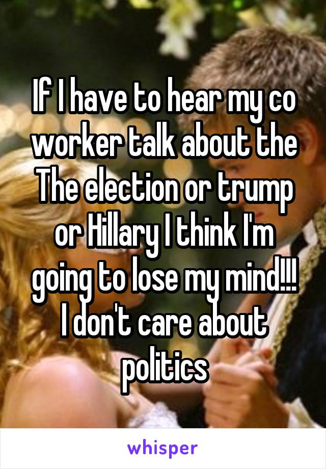 If I have to hear my co worker talk about the The election or trump or Hillary I think I'm going to lose my mind!!! I don't care about politics