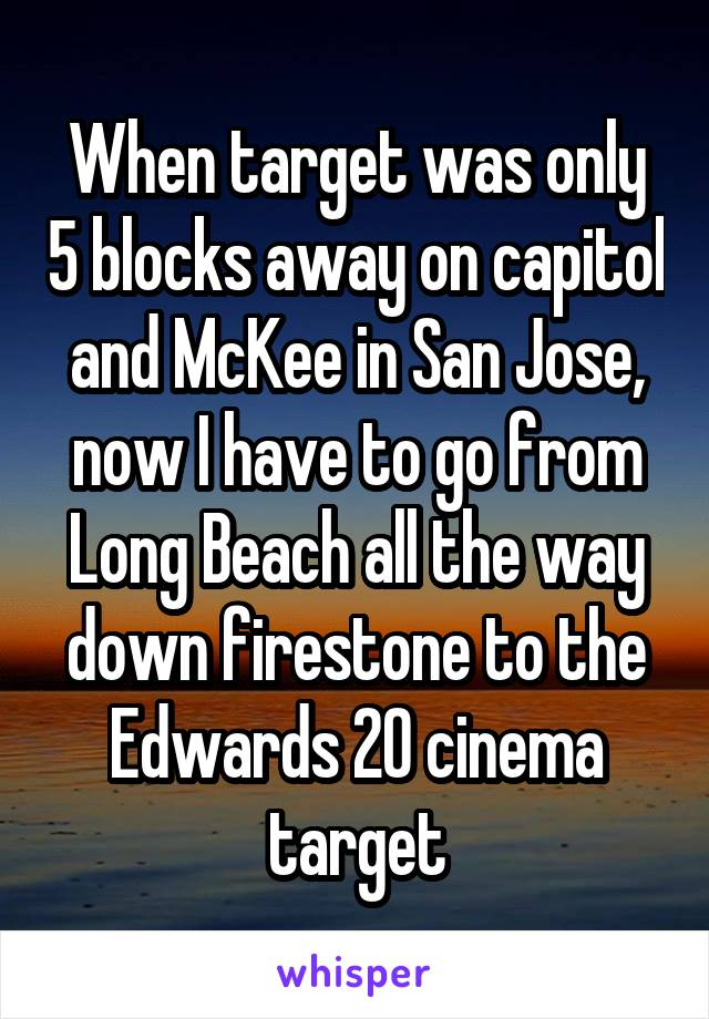 When target was only 5 blocks away on capitol and McKee in San Jose, now I have to go from Long Beach all the way down firestone to the Edwards 20 cinema target