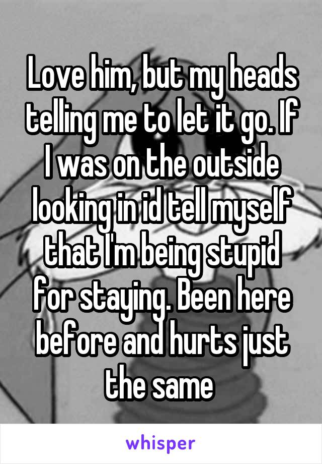 Love him, but my heads telling me to let it go. If I was on the outside looking in id tell myself that I'm being stupid for staying. Been here before and hurts just the same