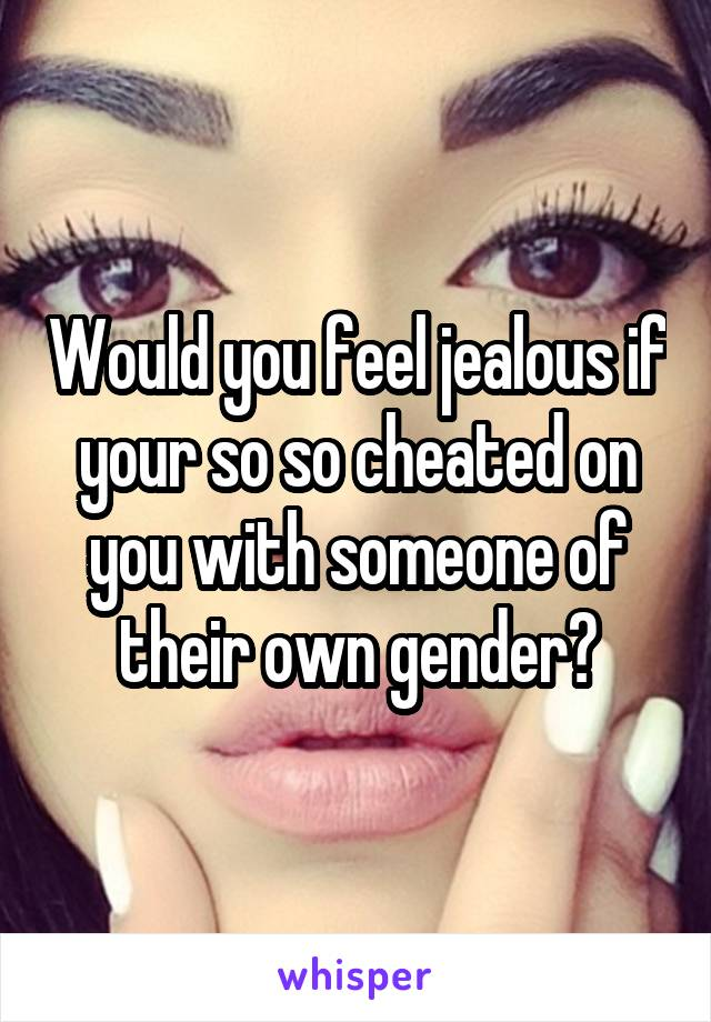 Would you feel jealous if your so so cheated on you with someone of their own gender?