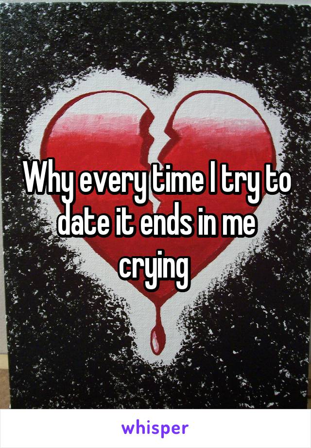 Why every time I try to date it ends in me crying