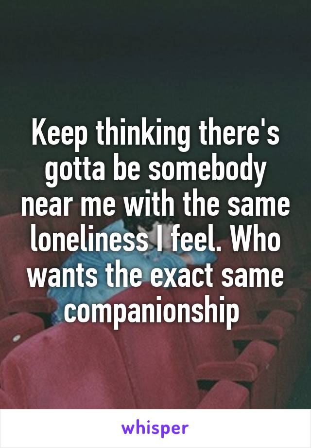 Keep thinking there's gotta be somebody near me with the same loneliness I feel. Who wants the exact same companionship