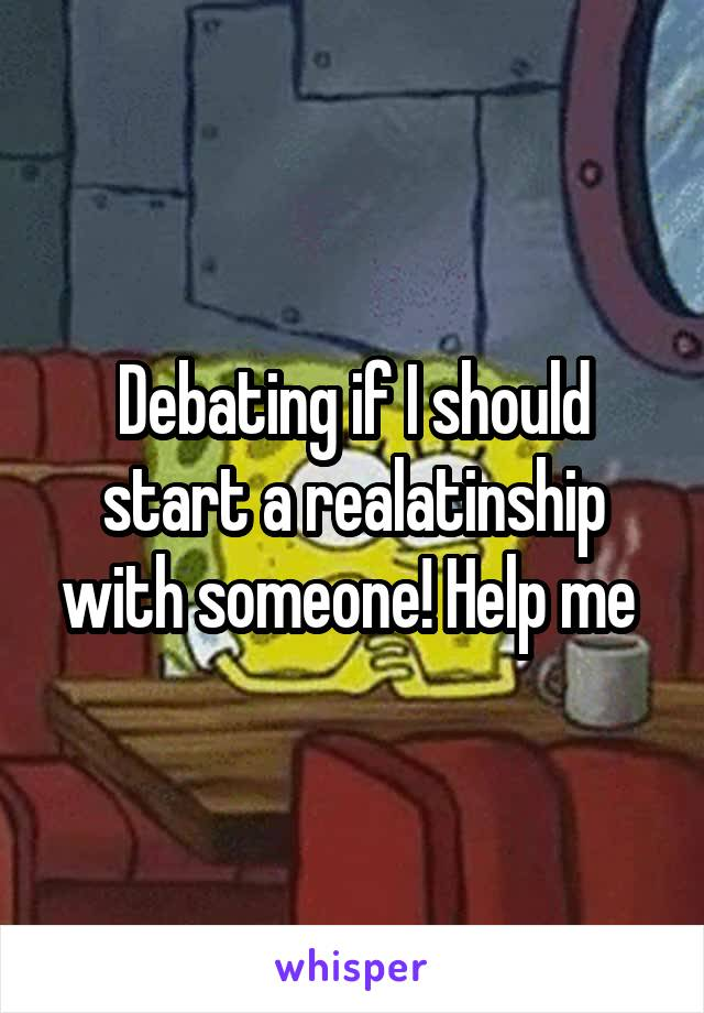 Debating if I should start a realatinship with someone! Help me