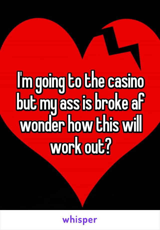 I'm going to the casino but my ass is broke af wonder how this will work out?