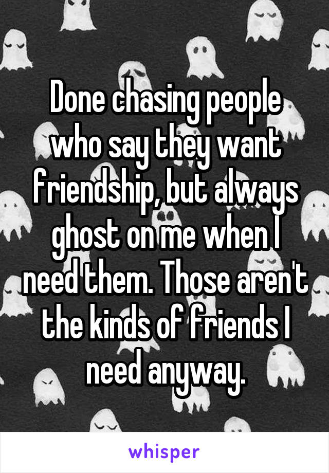 Done chasing people who say they want friendship, but always ghost on me when I need them. Those aren't the kinds of friends I need anyway.