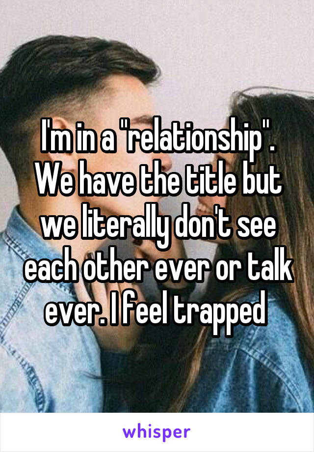 "I'm in a ""relationship"". We have the title but we literally don't see each other ever or talk ever. I feel trapped"