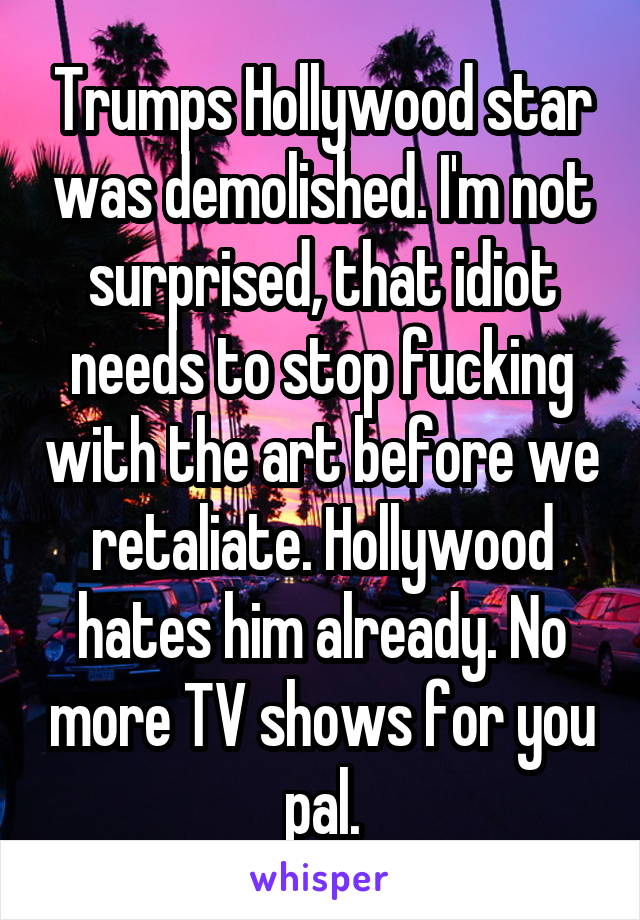 Trumps Hollywood star was demolished. I'm not surprised, that idiot needs to stop fucking with the art before we retaliate. Hollywood hates him already. No more TV shows for you pal.