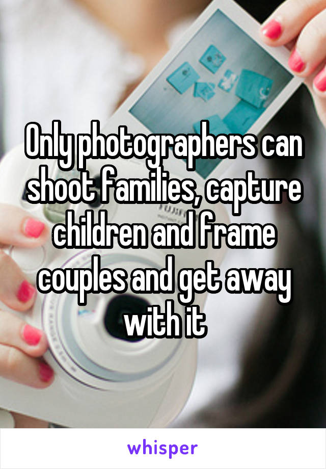 Only photographers can shoot families, capture children and frame couples and get away with it