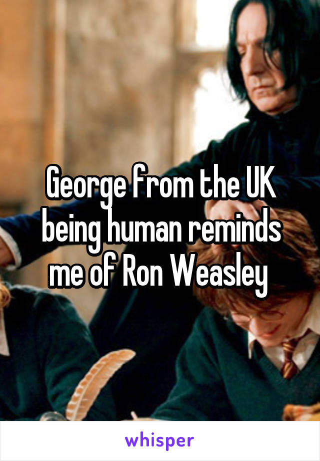 George from the UK being human reminds me of Ron Weasley