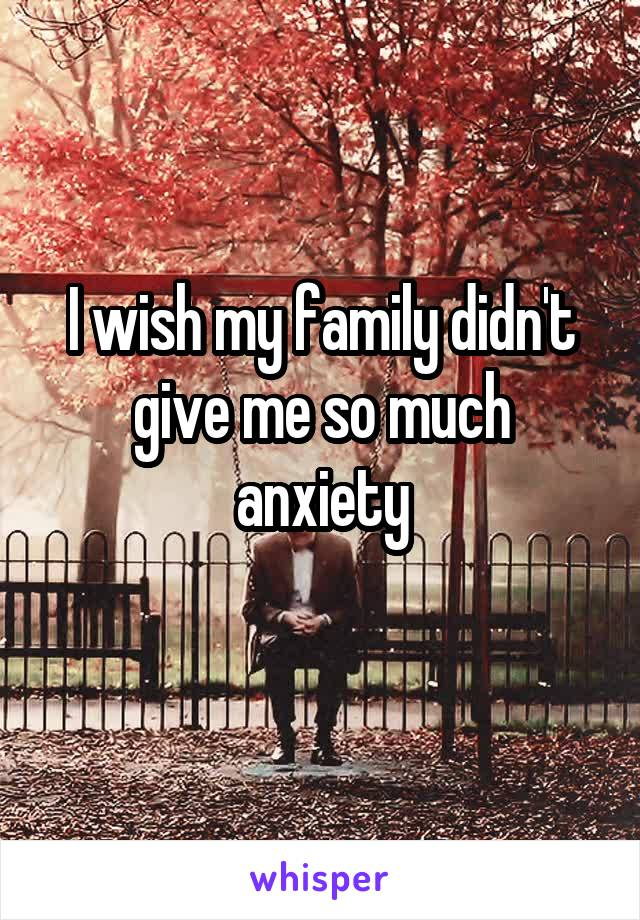 I wish my family didn't give me so much anxiety