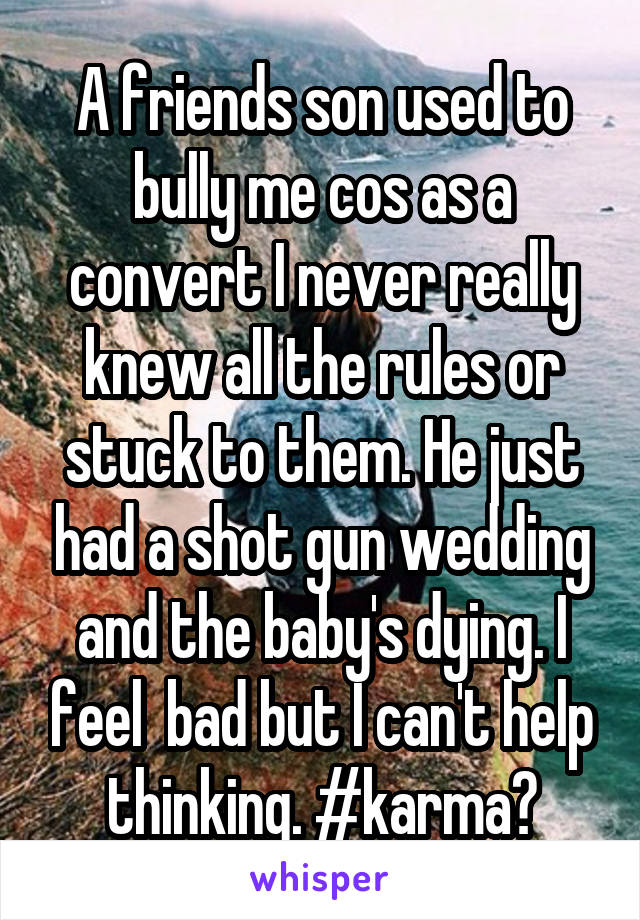 A friends son used to bully me cos as a convert I never really knew all the rules or stuck to them. He just had a shot gun wedding and the baby's dying. I feel  bad but I can't help thinking. #karma?