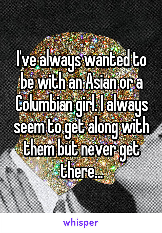 I've always wanted to be with an Asian or a Columbian girl. I always seem to get along with them but never get there...