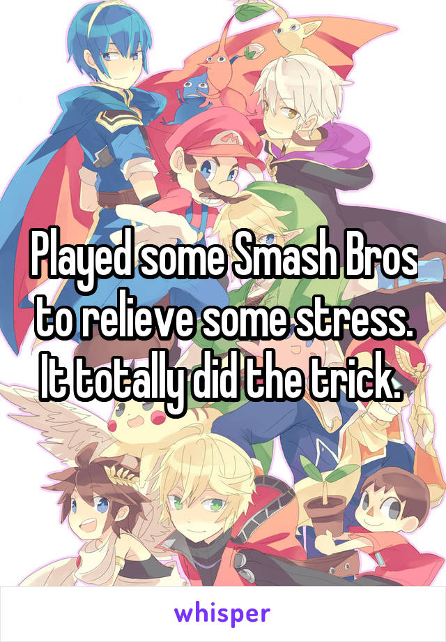 Played some Smash Bros to relieve some stress. It totally did the trick.
