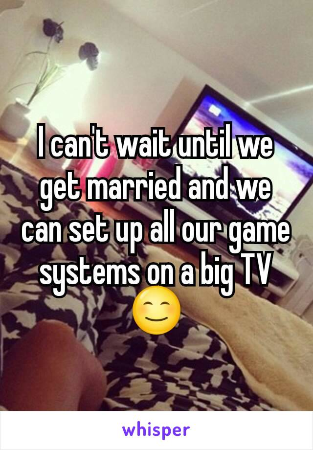 I can't wait until we get married and we can set up all our game systems on a big TV 😊