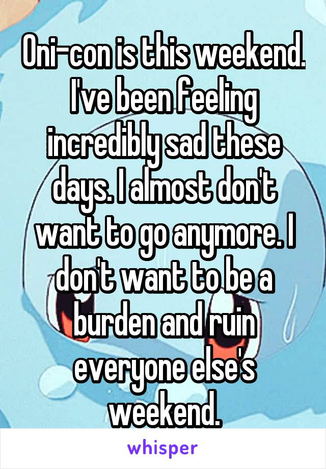 Oni-con is this weekend. I've been feeling incredibly sad these days. I almost don't want to go anymore. I don't want to be a burden and ruin everyone else's weekend.