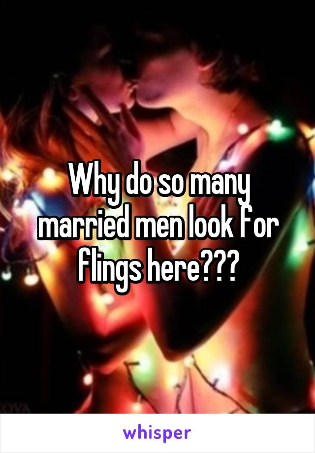 Why do so many married men look for flings here???